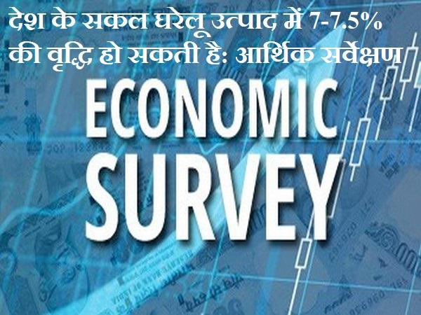 देश के सकल घरेलू उत्पाद में 7-7.5% की वृद्धि हो सकती है: आर्थिक सर्वेक्षण