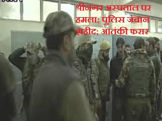 श्रीनगर अस्पताल पर हमला; पुलिस जवान शहीद; आतंकी फरार