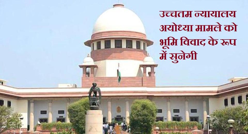 उच्चतम न्यायालय अयोध्या केस को भूमि विवाद के रूप में सुनेगी